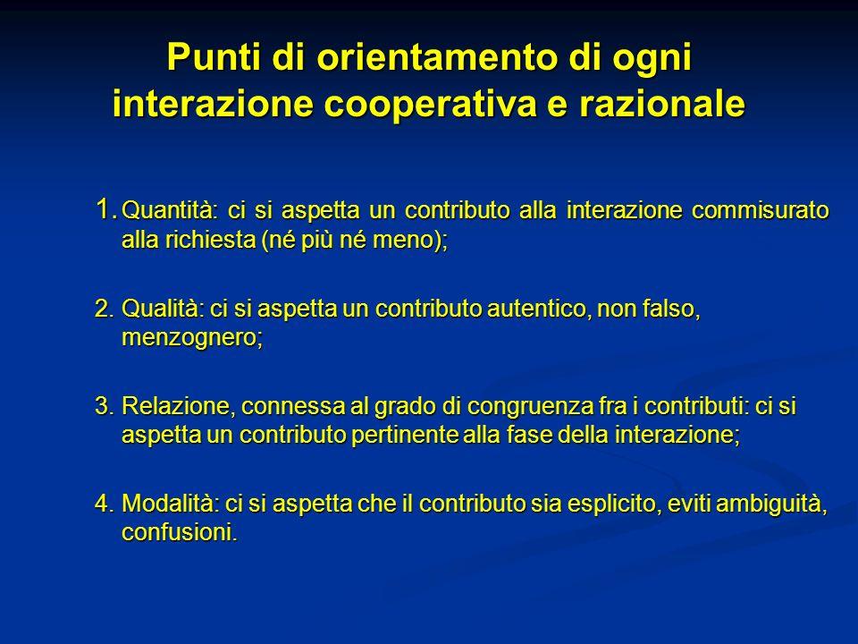 Punti di orientamento di ogni interazione cooperativa e razionale 1. Quantità: ci si aspetta un contributo alla interazione commisurato alla richiesta