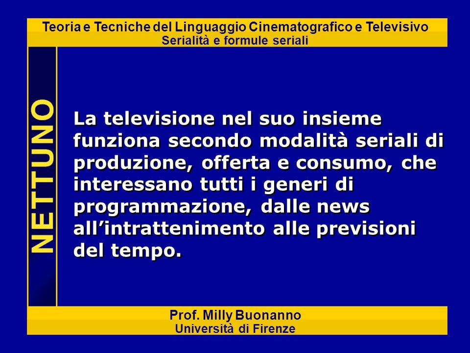Teoria e Tecniche del Linguaggio Cinematografico e Televisivo Serialità e formule seriali Prof. Milly Buonanno Università di Firenze La televisione ne