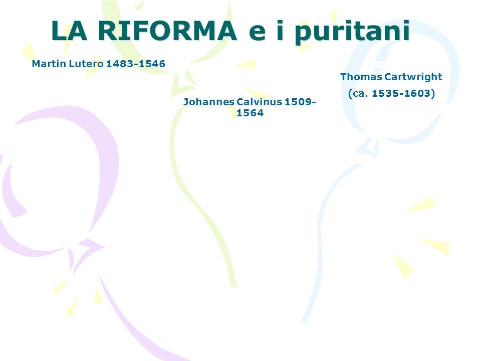 LA RIFORMA e i puritani Martin Lutero 1483-1546 Johannes Calvinus 1509- 1564 Thomas Cartwright (ca.