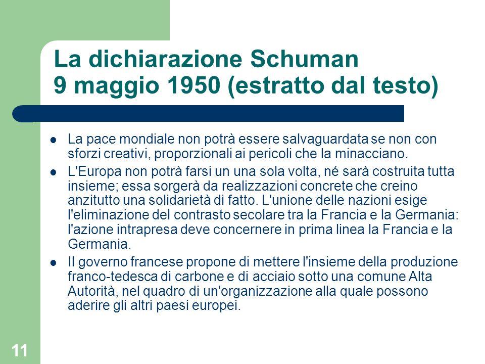 11 La dichiarazione Schuman 9 maggio 1950 (estratto dal testo) La pace mondiale non potrà essere salvaguardata se non con sforzi creativi, proporziona