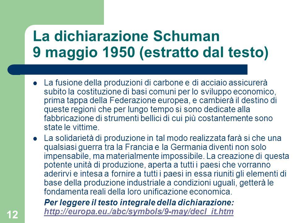 12 La dichiarazione Schuman 9 maggio 1950 (estratto dal testo) La fusione della produzioni di carbone e di acciaio assicurerà subito la costituzione di basi comuni per lo sviluppo economico, prima tappa della Federazione europea, e cambierà il destino di queste regioni che per lungo tempo si sono dedicate alla fabbricazione di strumenti bellici di cui più costantemente sono state le vittime.