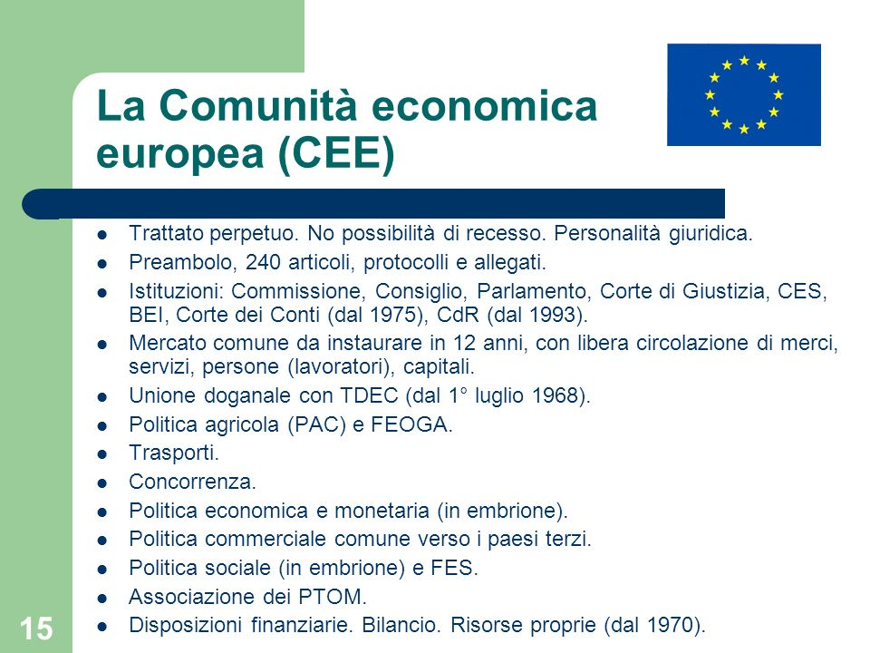 15 La Comunità economica europea (CEE) Trattato perpetuo. No possibilità di recesso. Personalità giuridica. Preambolo, 240 articoli, protocolli e alle