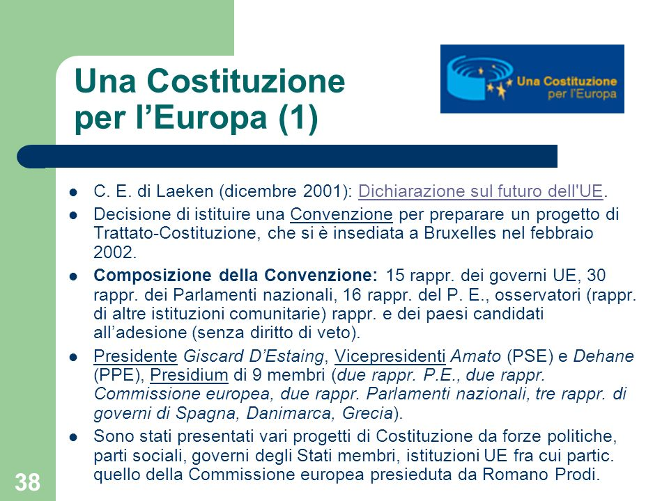 38 Una Costituzione per lEuropa (1) C. E. di Laeken (dicembre 2001): Dichiarazione sul futuro dell'UE.Dichiarazione sul futuro dell'UE Decisione di is