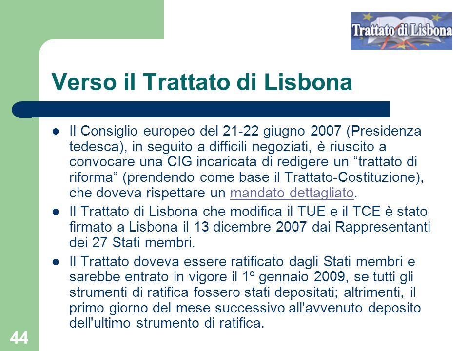 44 Verso il Trattato di Lisbona Il Consiglio europeo del 21-22 giugno 2007 (Presidenza tedesca), in seguito a difficili negoziati, è riuscito a convocare una CIG incaricata di redigere un trattato di riforma (prendendo come base il Trattato-Costituzione), che doveva rispettare un mandato dettagliato.mandato dettagliato Il Trattato di Lisbona che modifica il TUE e il TCE è stato firmato a Lisbona il 13 dicembre 2007 dai Rappresentanti dei 27 Stati membri.