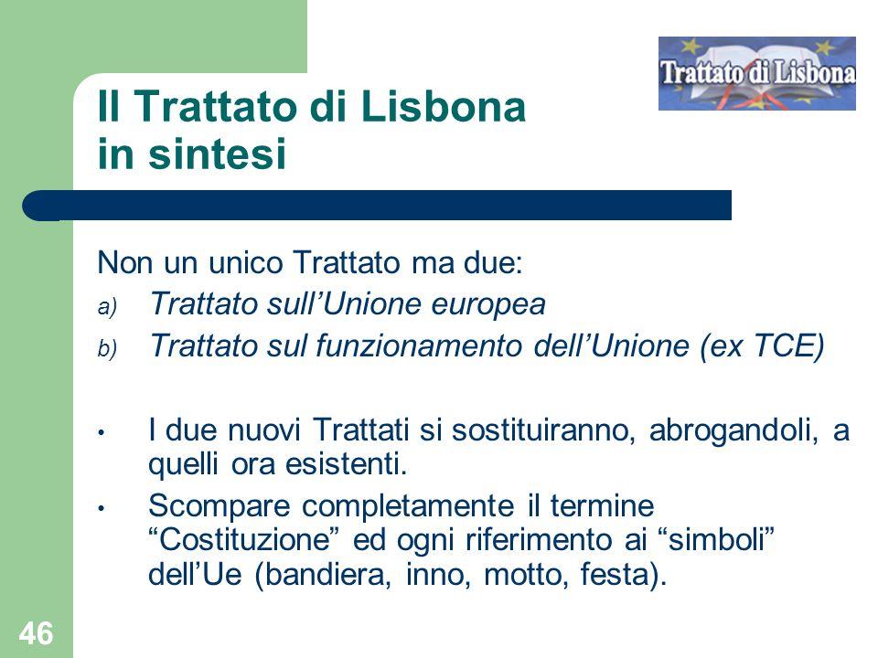 46 Il Trattato di Lisbona in sintesi Non un unico Trattato ma due: a) Trattato sullUnione europea b) Trattato sul funzionamento dellUnione (ex TCE) I