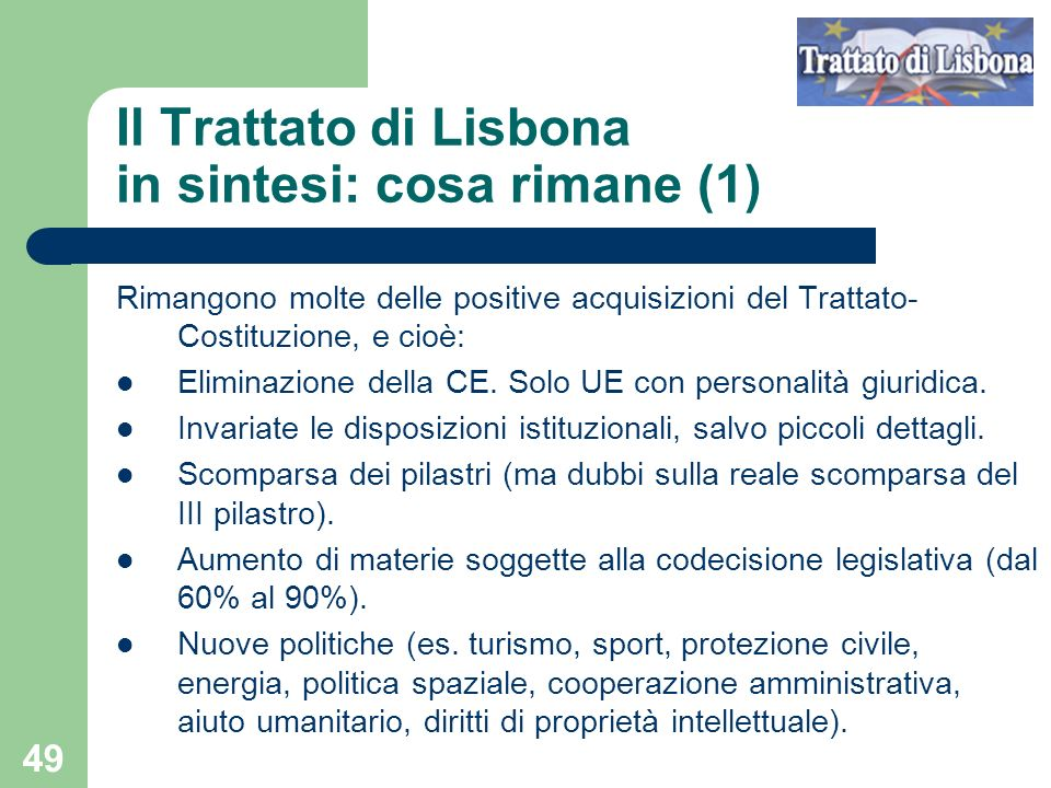 49 Il Trattato di Lisbona in sintesi: cosa rimane (1) Rimangono molte delle positive acquisizioni del Trattato- Costituzione, e cioè: Eliminazione del