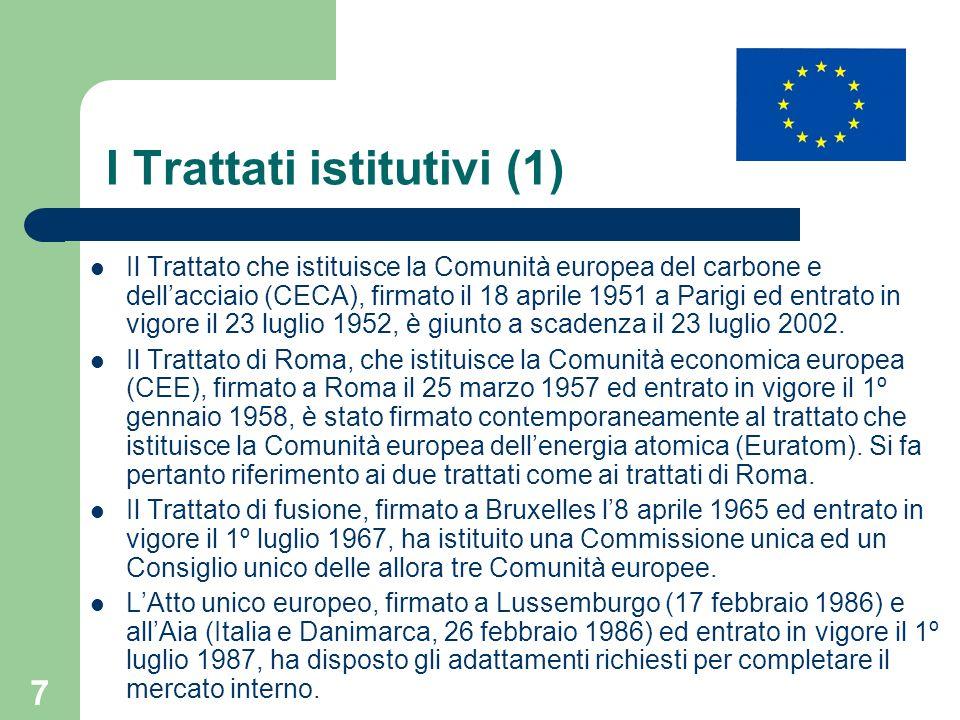 7 I Trattati istitutivi (1) Il Trattato che istituisce la Comunità europea del carbone e dellacciaio (CECA), firmato il 18 aprile 1951 a Parigi ed entrato in vigore il 23 luglio 1952, è giunto a scadenza il 23 luglio 2002.