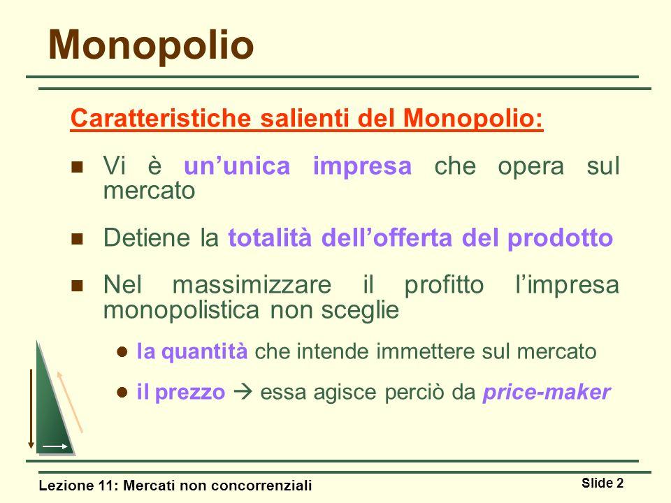 Lezione 11: Mercati non concorrenziali Slide 2 Monopolio Caratteristiche salienti del Monopolio: Vi è ununica impresa che opera sul mercato Detiene la
