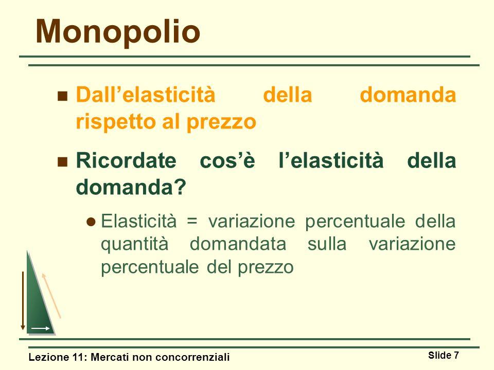 Lezione 11: Mercati non concorrenziali Slide 7 Monopolio Dallelasticità della domanda rispetto al prezzo Ricordate cosè lelasticità della domanda? Ela