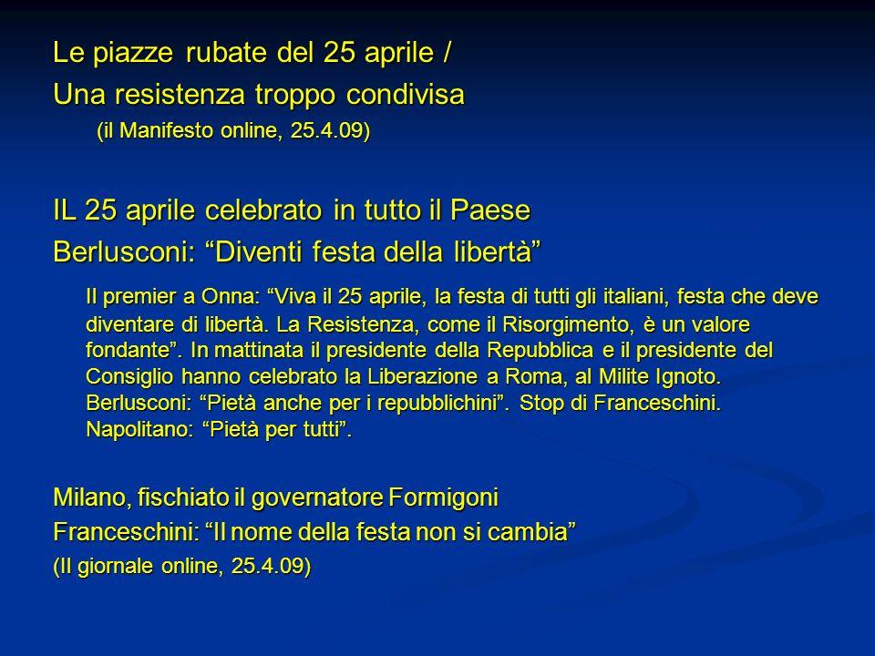 Le piazze rubate del 25 aprile / Una resistenza troppo condivisa (il Manifesto online, 25.4.09) IL 25 aprile celebrato in tutto il Paese Berlusconi: D