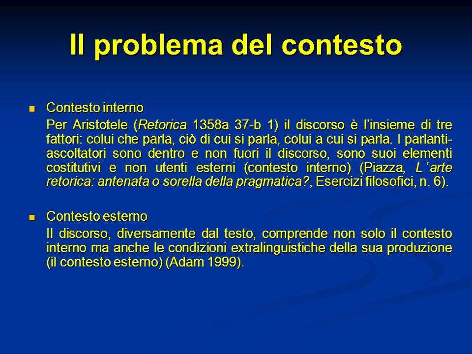 Il problema del contesto Contesto interno Contesto interno Per Aristotele (Retorica 1358a 37-b 1) il discorso è linsieme di tre fattori: colui che par
