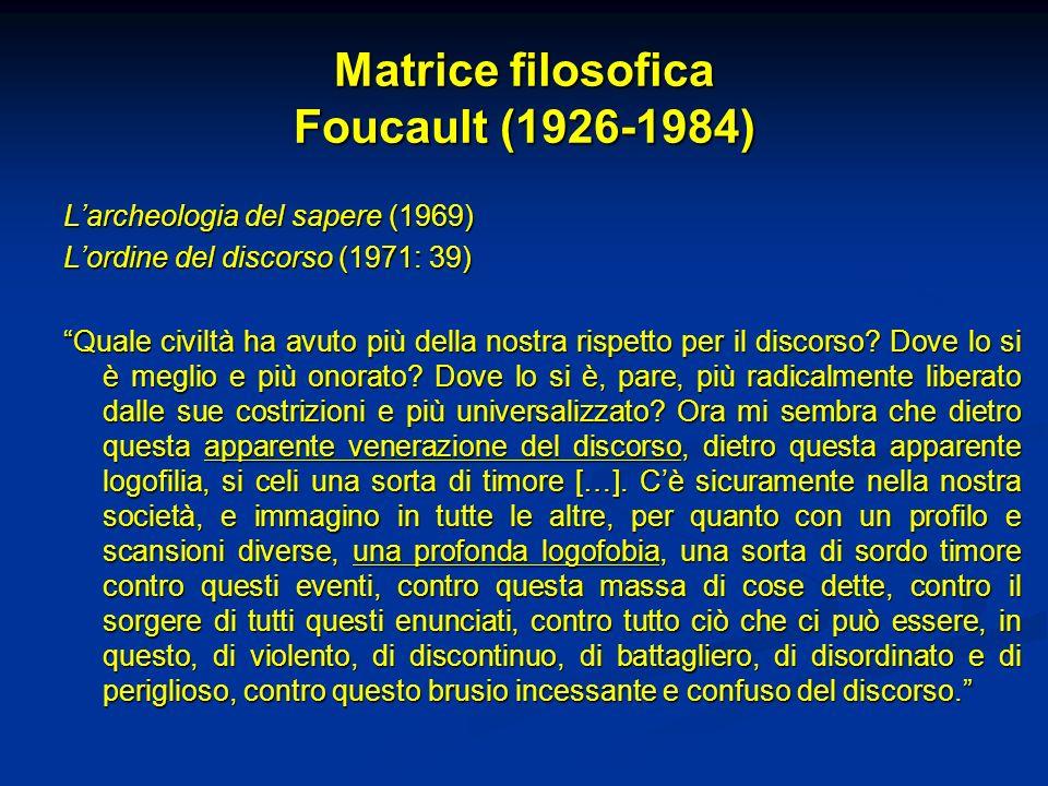 Matrice filosofica Foucault (1926-1984) Larcheologia del sapere (1969) Lordine del discorso (1971: 39) Quale civiltà ha avuto più della nostra rispett