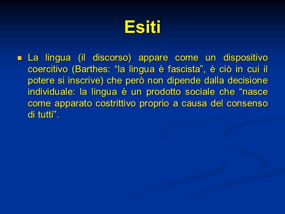 Esiti La lingua (il discorso) appare come un dispositivo coercitivo (Barthes: la lingua è fascista, è ciò in cui il potere si inscrive) che però non d