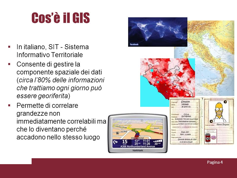 Cosè il GIS In italiano, SIT - Sistema Informativo Territoriale Consente di gestire la componente spaziale dei dati (circa l80% delle informazioni che trattiamo ogni giorno può essere georiferita) Permette di correlare grandezze non immediatamente correlabili ma che lo diventano perché accadono nello stesso luogo Pagina 4