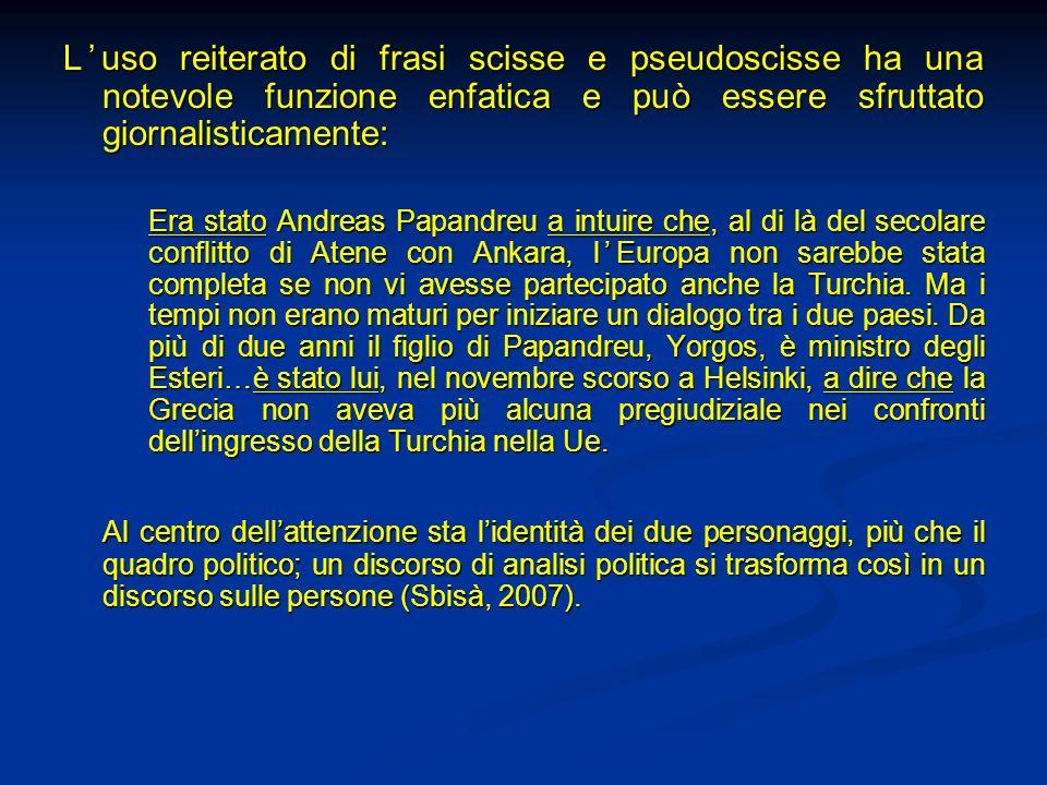 Luso reiterato di frasi scisse e pseudoscisse ha una notevole funzione enfatica e può essere sfruttato giornalisticamente: Era stato Andreas Papandreu
