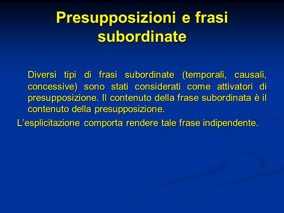 Presupposizioni e frasi subordinate Diversi tipi di frasi subordinate (temporali, causali, concessive) sono stati considerati come attivatori di presu