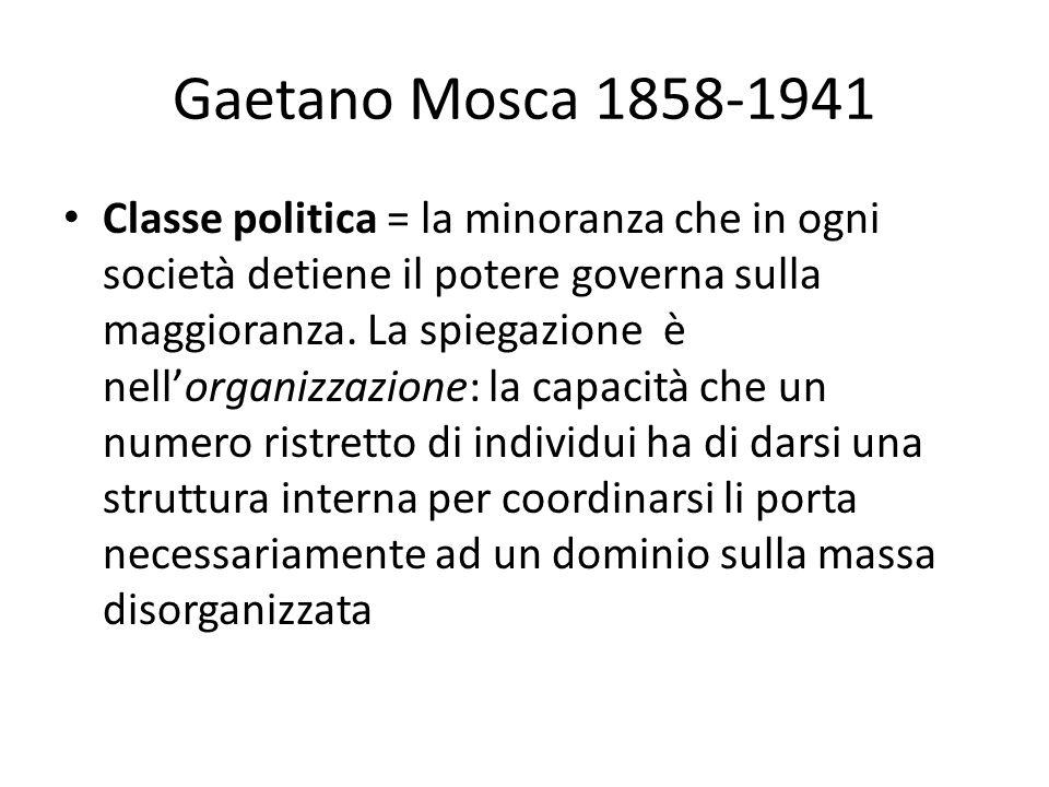 Gaetano Mosca 1858-1941 Classe politica = la minoranza che in ogni società detiene il potere governa sulla maggioranza. La spiegazione è nellorganizza