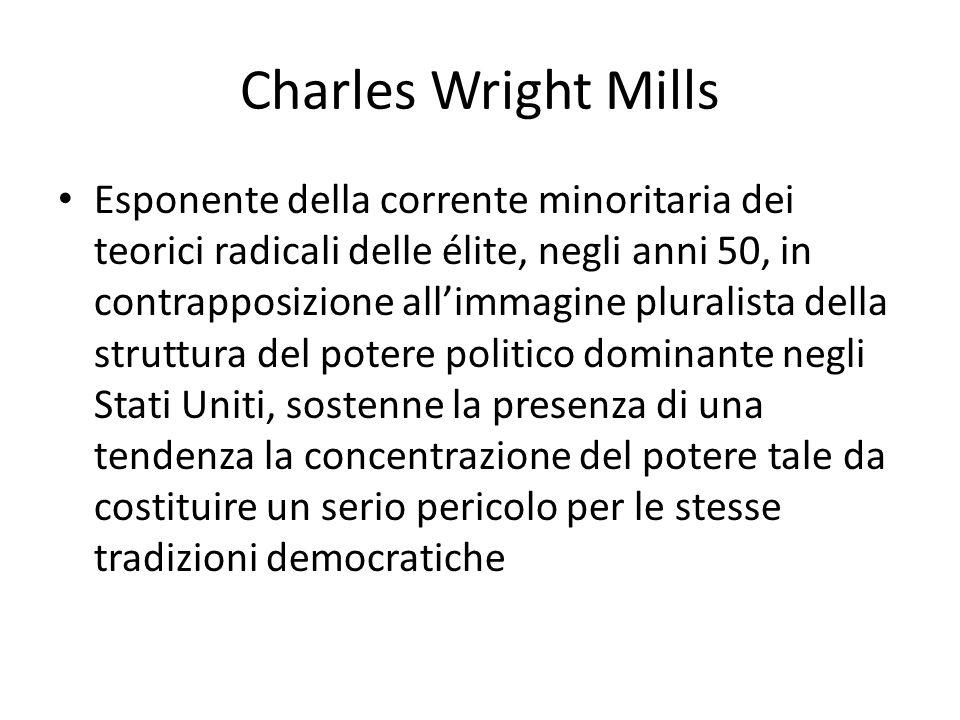 Charles Wright Mills Esponente della corrente minoritaria dei teorici radicali delle élite, negli anni 50, in contrapposizione allimmagine pluralista