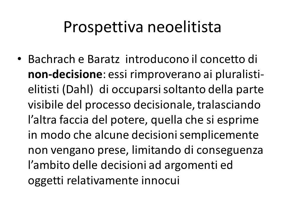Prospettiva neoelitista Bachrach e Baratz introducono il concetto di non-decisione: essi rimproverano ai pluralisti- elitisti (Dahl) di occuparsi solt