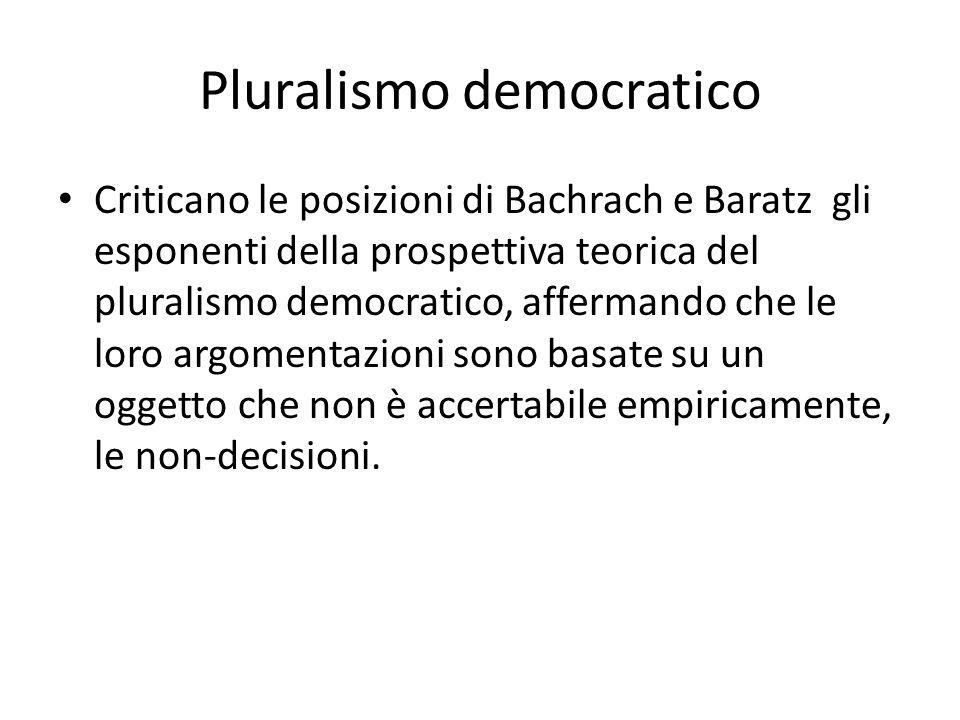 Pluralismo democratico Criticano le posizioni di Bachrach e Baratz gli esponenti della prospettiva teorica del pluralismo democratico, affermando che