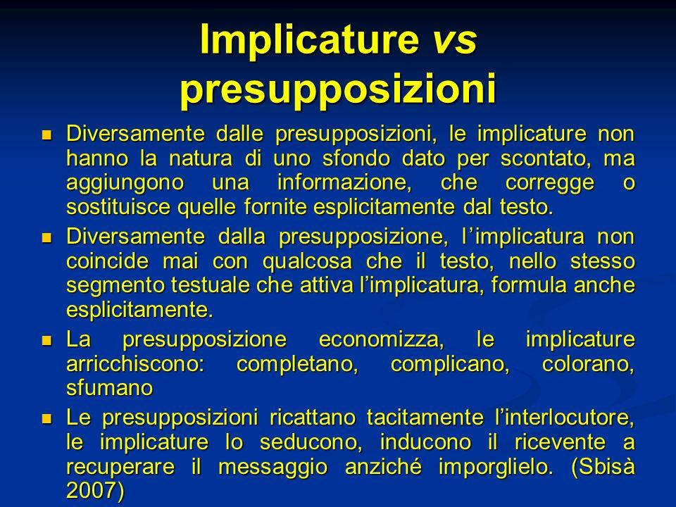 Implicature vs presupposizioni Diversamente dalle presupposizioni, le implicature non hanno la natura di uno sfondo dato per scontato, ma aggiungono u