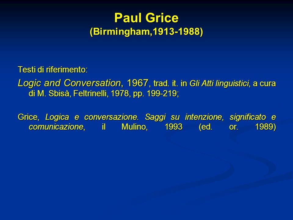 Paul Grice (Birmingham,1913-1988) Testi di riferimento: Logic and Conversation, 1967, trad. it. in Gli Atti linguistici, a cura di M. Sbisà, Feltrinel