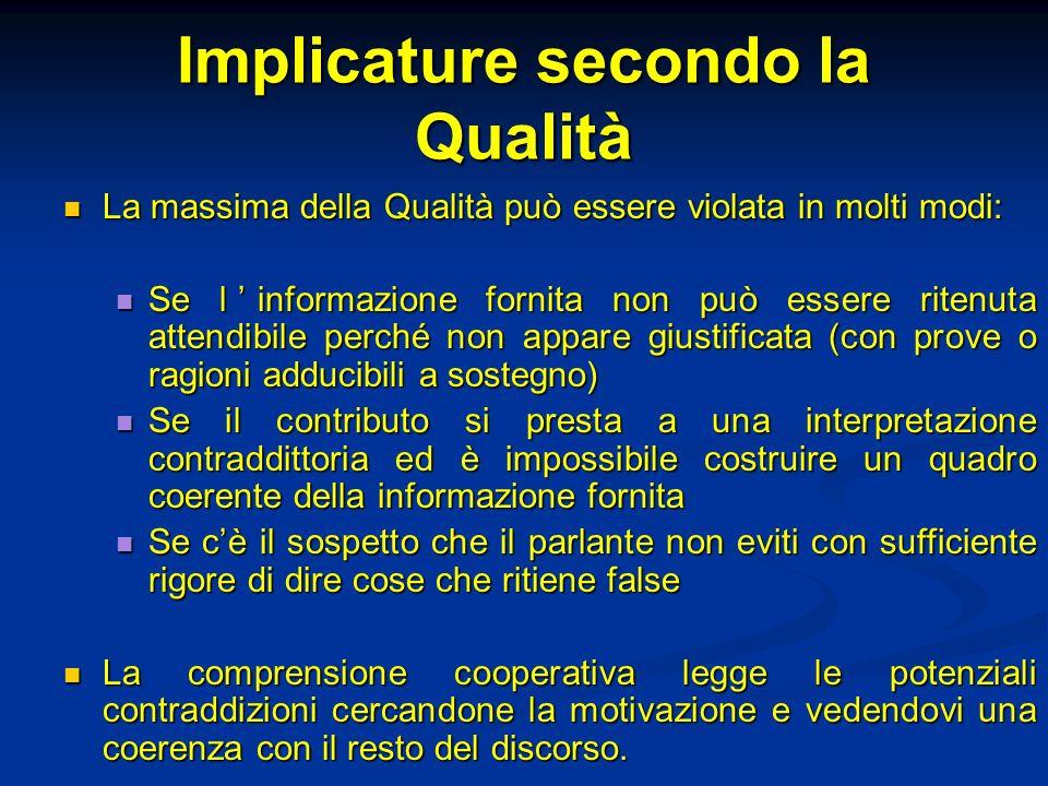 Implicature secondo la Qualità La massima della Qualità può essere violata in molti modi: La massima della Qualità può essere violata in molti modi: S