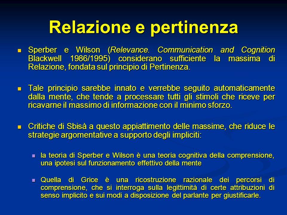 Relazione e pertinenza Sperber e Wilson (Relevance. Communication and Cognition Blackwell 1986/1995) considerano sufficiente la massima di Relazione,
