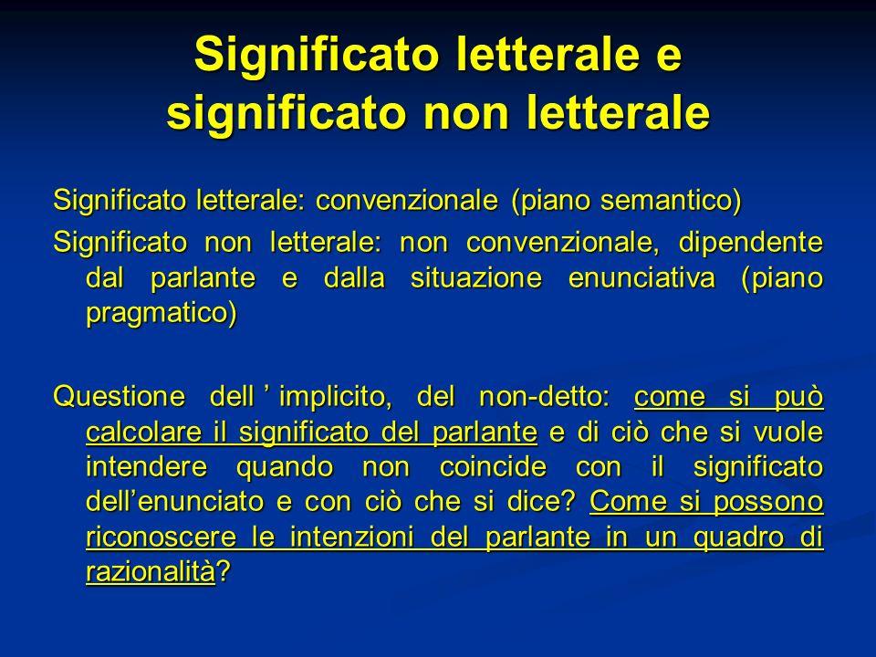 Significato letterale e significato non letterale Significato letterale: convenzionale (piano semantico) Significato non letterale: non convenzionale,