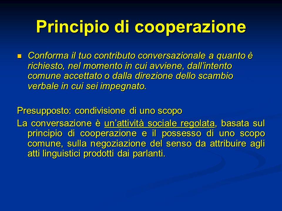 Principio di cooperazione Conforma il tuo contributo conversazionale a quanto è richiesto, nel momento in cui avviene, dallintento comune accettato o