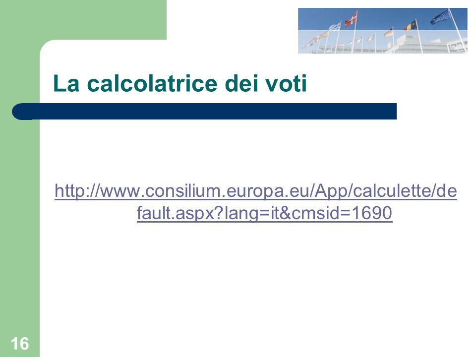 16 La calcolatrice dei voti http://www.consilium.europa.eu/App/calculette/de fault.aspx lang=it&cmsid=1690