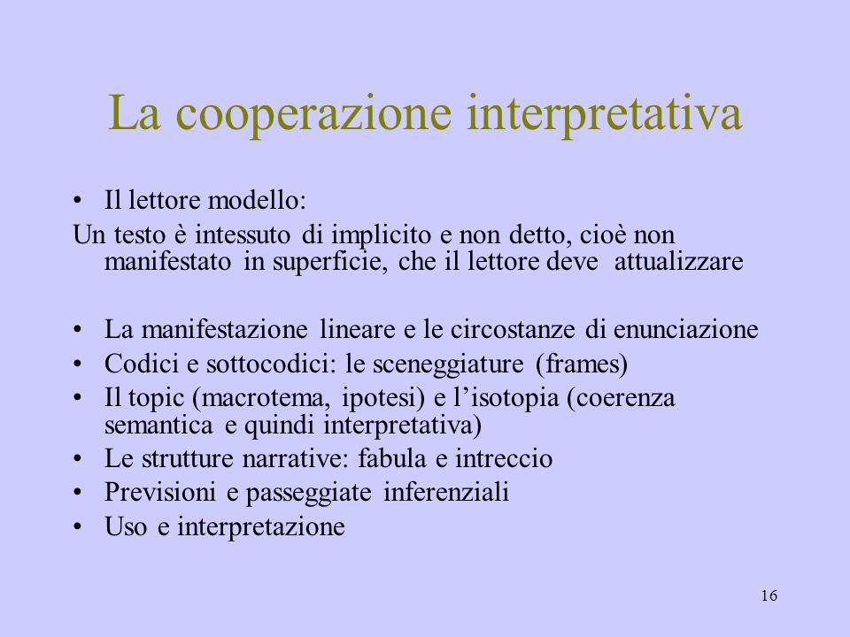 16 La cooperazione interpretativa Il lettore modello: Un testo è intessuto di implicito e non detto, cioè non manifestato in superficie, che il lettor