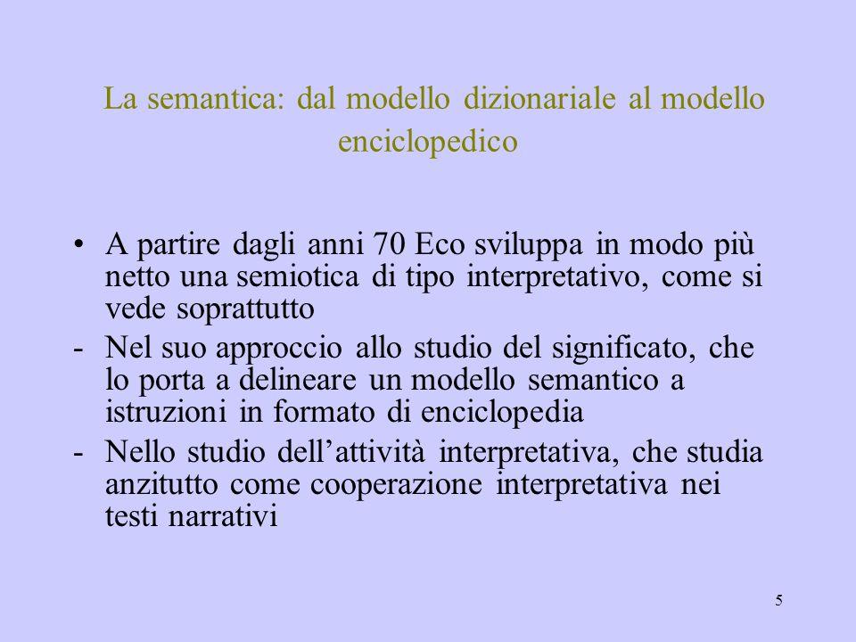 5 La semantica: dal modello dizionariale al modello enciclopedico A partire dagli anni 70 Eco sviluppa in modo più netto una semiotica di tipo interpr