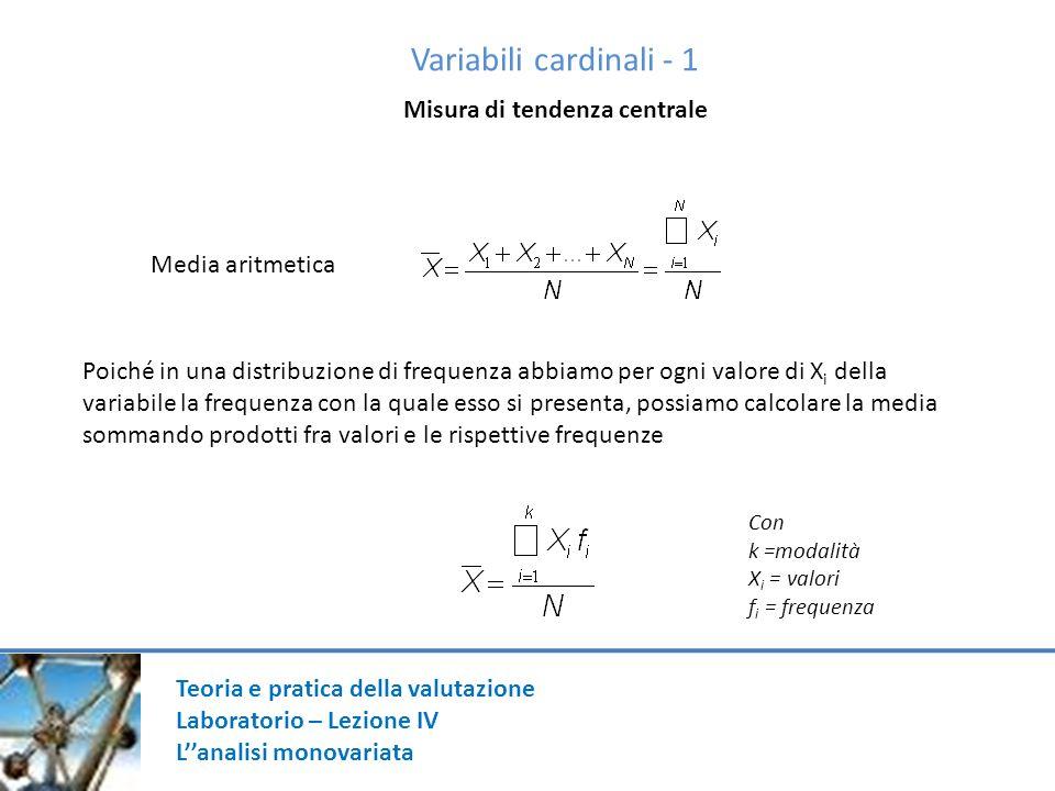 Variabili cardinali - 1 Misura di tendenza centrale Media aritmetica Poiché in una distribuzione di frequenza abbiamo per ogni valore di X i della var