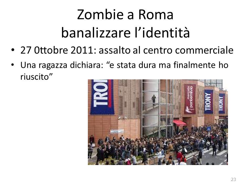 Zombie a Roma banalizzare lidentità 27 0ttobre 2011: assalto al centro commerciale Una ragazza dichiara: e stata dura ma finalmente ho riuscito 23