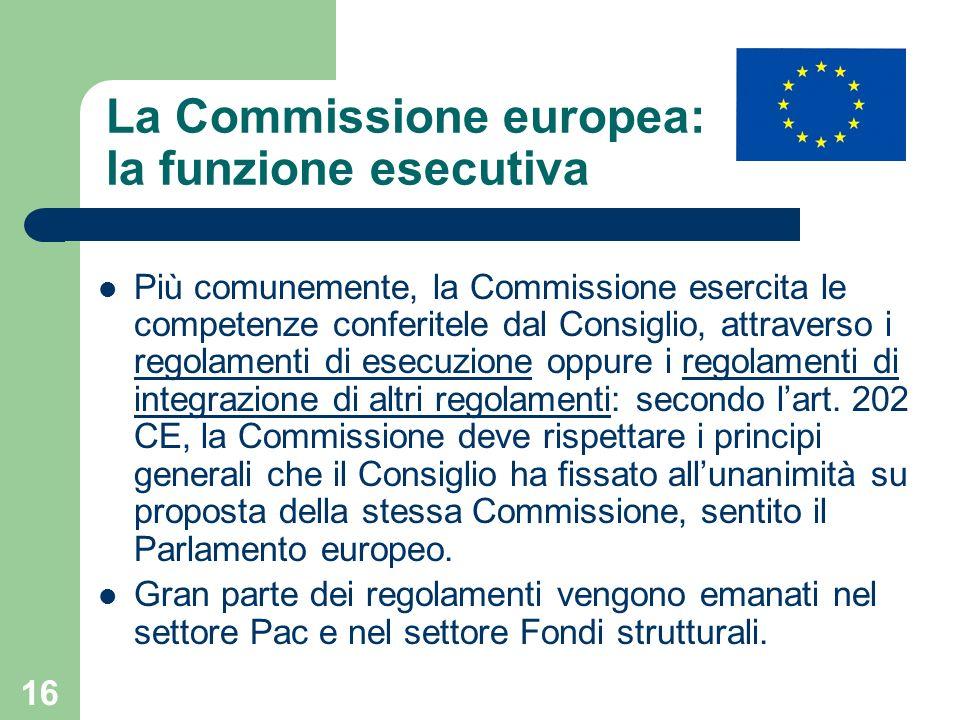 16 La Commissione europea: la funzione esecutiva Più comunemente, la Commissione esercita le competenze conferitele dal Consiglio, attraverso i regolamenti di esecuzione oppure i regolamenti di integrazione di altri regolamenti: secondo lart.