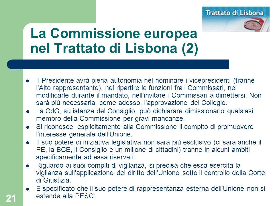 21 La Commissione europea nel Trattato di Lisbona (2) Il Presidente avrà piena autonomia nel nominare i vicepresidenti (tranne lAlto rappresentante), nel ripartire le funzioni fra i Commissari, nel modificarle durante il mandato, nellinvitare i Commissari a dimettersi.