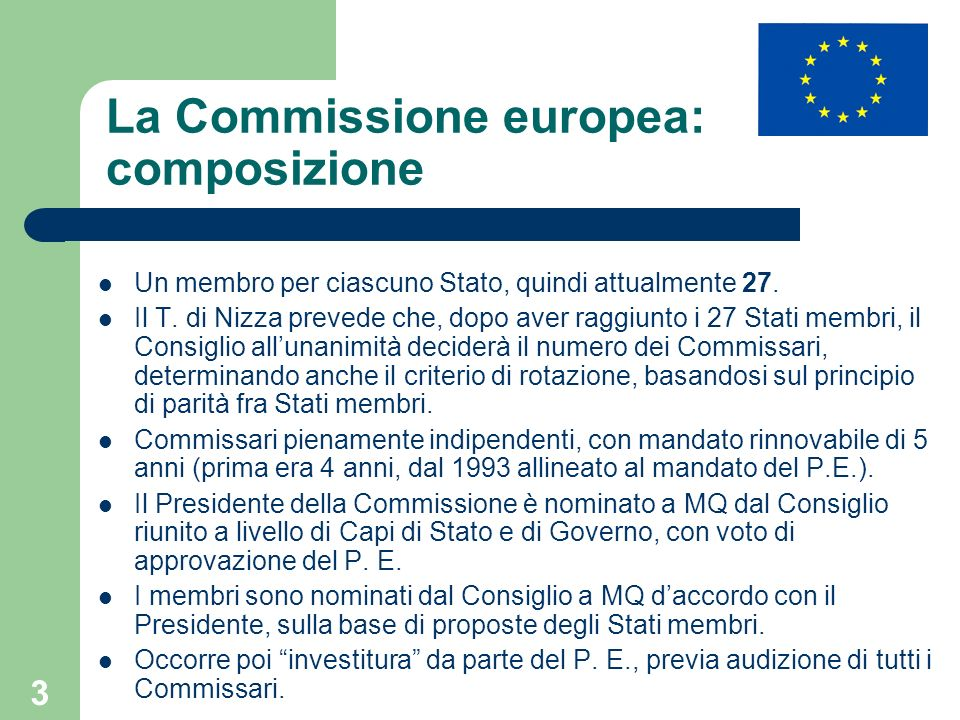 3 La Commissione europea: composizione Un membro per ciascuno Stato, quindi attualmente 27. Il T. di Nizza prevede che, dopo aver raggiunto i 27 Stati