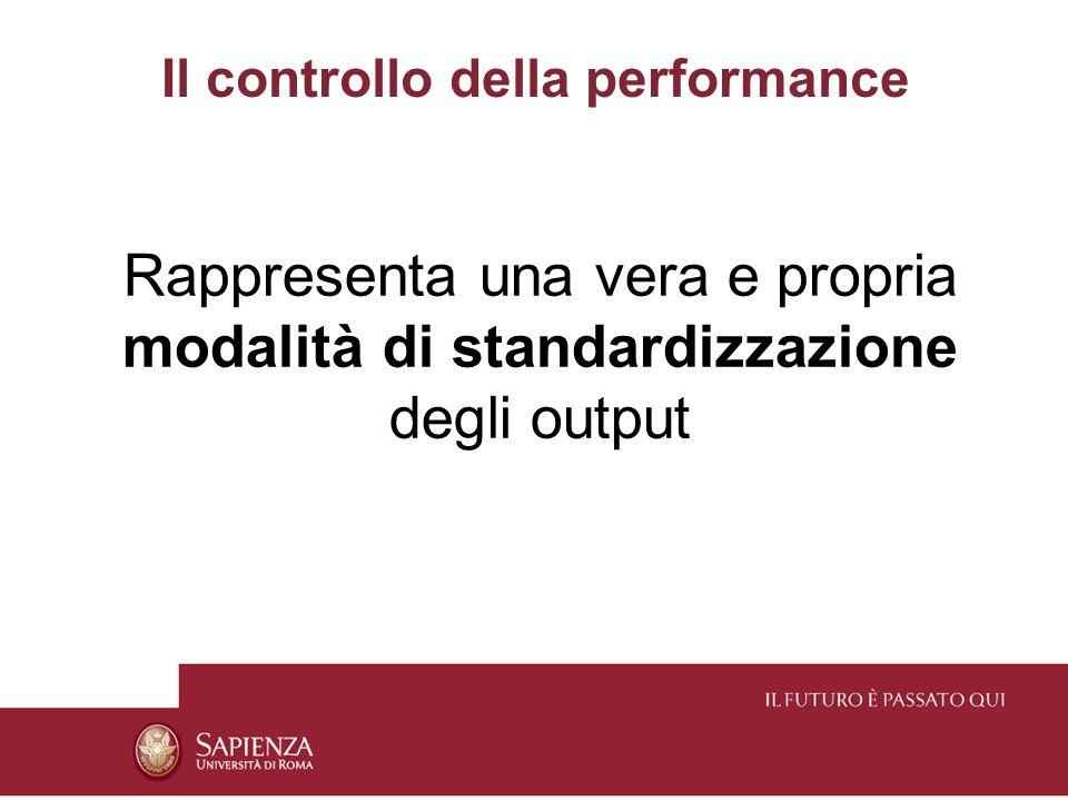Il controllo della performance Rappresenta una vera e propria modalità di standardizzazione degli output