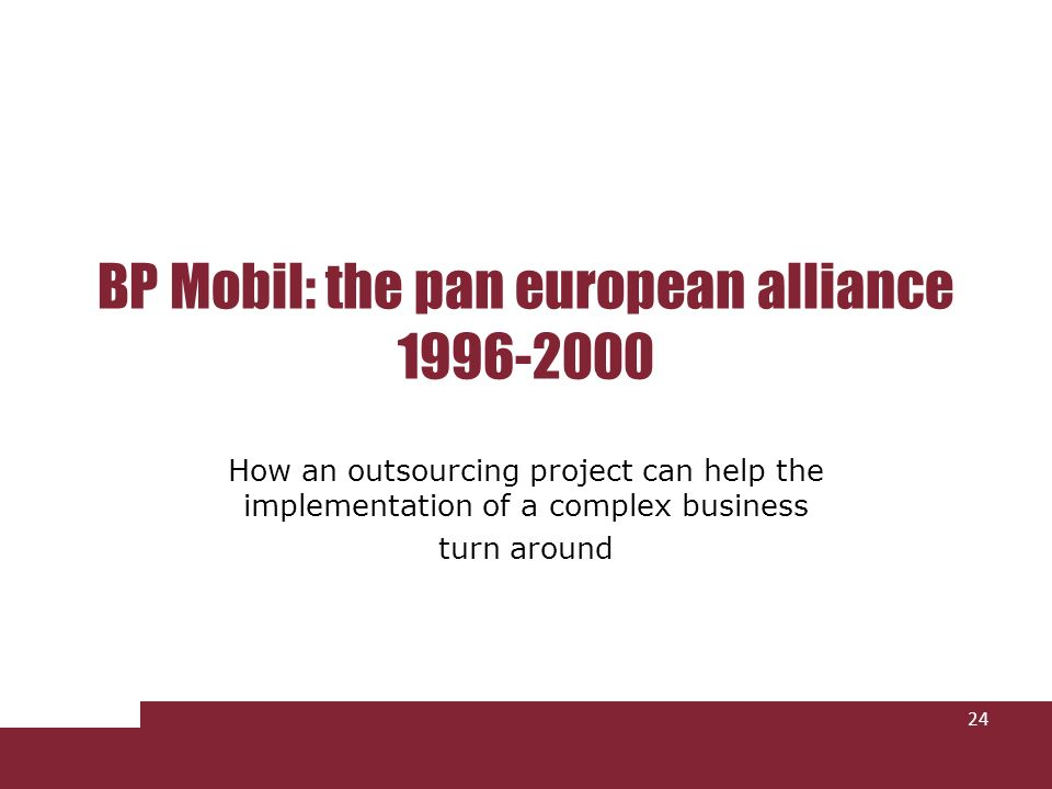 BP Mobil: the pan european alliance 1996-2000 How an outsourcing project can help the implementation of a complex business turn around 24