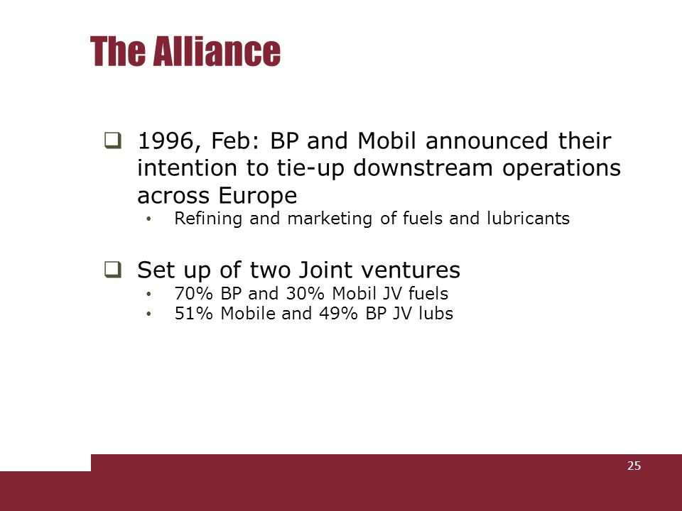 1996, Feb: BP and Mobil announced their intention to tie-up downstream operations across Europe Refining and marketing of fuels and lubricants Set up of two Joint ventures 70% BP and 30% Mobil JV fuels 51% Mobile and 49% BP JV lubs The Alliance 25