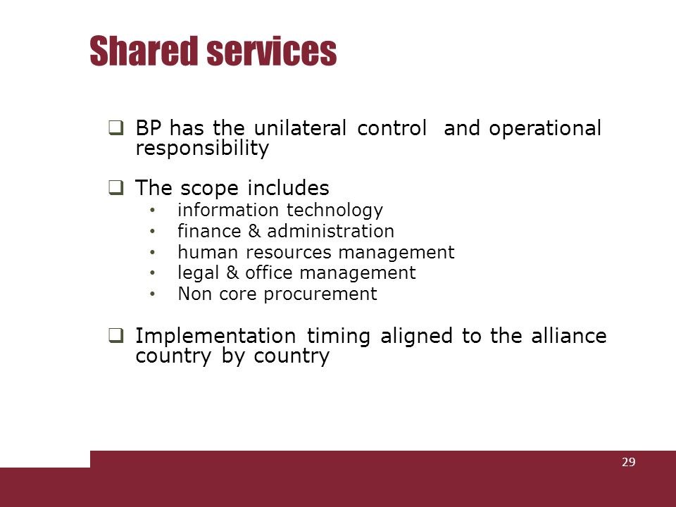 BP has the unilateral control and operational responsibility The scope includes information technology finance & administration human resources management legal & office management Non core procurement Implementation timing aligned to the alliance country by country Shared services 29