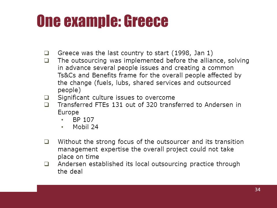Greece was the last country to start (1998, Jan 1) The outsourcing was implemented before the alliance, solving in advance several people issues and creating a common Ts&Cs and Benefits frame for the overall people affected by the change (fuels, lubs, shared services and outsourced people) Significant culture issues to overcome Transferred FTEs 131 out of 320 transferred to Andersen in Europe BP 107 Mobil 24 Without the strong focus of the outsourcer and its transition management expertise the overall project could not take place on time Andersen established its local outsourcing practice through the deal One example: Greece 34
