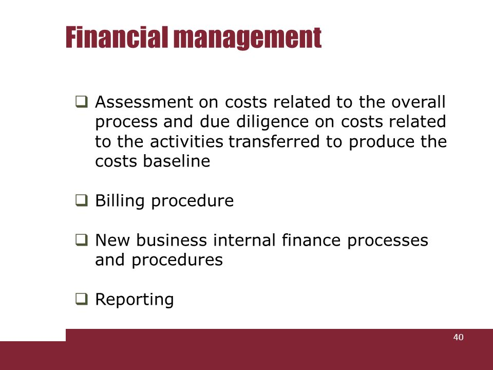 Assessment on costs related to the overall process and due diligence on costs related to the activities transferred to produce the costs baseline Billing procedure New business internal finance processes and procedures Reporting Financial management 40