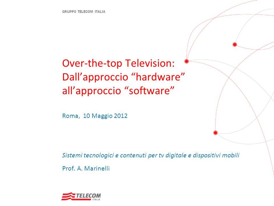 GRUPPO TELECOM ITALIA Over-the-top Television: Dallapproccio hardware allapproccio software Roma, 10 Maggio 2012 Sistemi tecnologici e contenuti per t