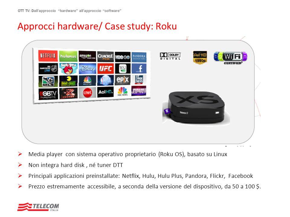 OTT TV: Dallapproccio hardware allapproccio software Approcci hardware/ Case study: Roku Media player con sistema operativo proprietario (Roku OS), ba