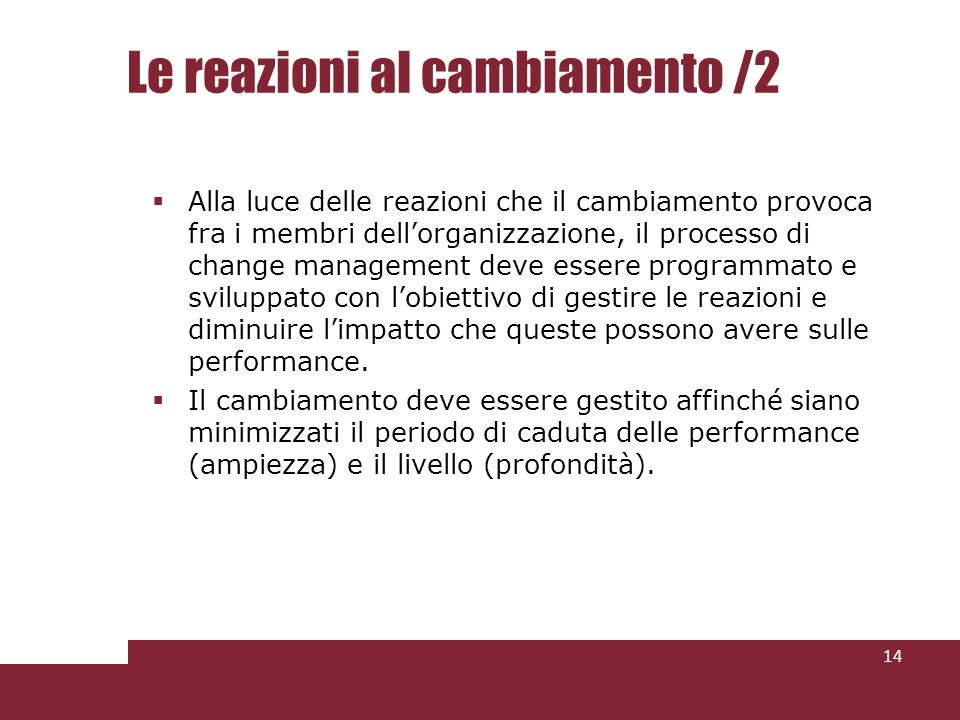 Le reazioni al cambiamento /2 Alla luce delle reazioni che il cambiamento provoca fra i membri dellorganizzazione, il processo di change management deve essere programmato e sviluppato con lobiettivo di gestire le reazioni e diminuire limpatto che queste possono avere sulle performance.