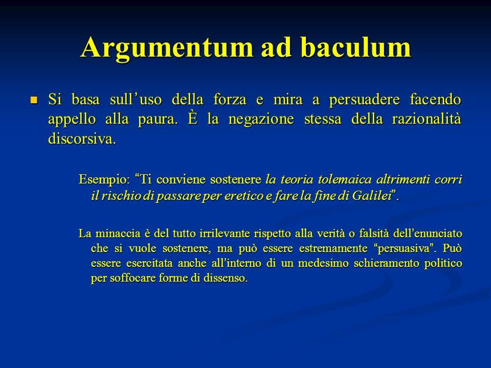 Argumentum ad baculum Si basa sull uso della forza e mira a persuadere facendo appello alla paura. È la negazione stessa della razionalità discorsiva.