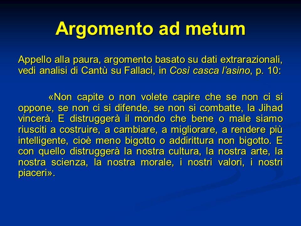 Argomento ad metum Appello alla paura, argomento basato su dati extrarazionali, vedi analisi di Cantù su Fallaci, in Così casca lasino, p. 10: «Non ca