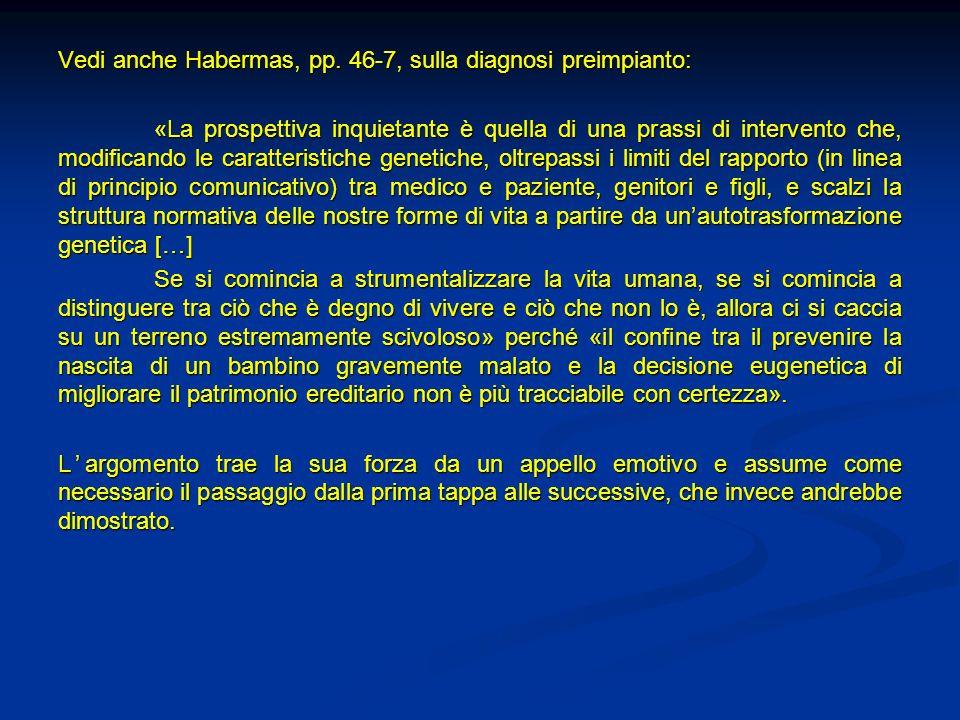 Vedi anche Habermas, pp. 46-7, sulla diagnosi preimpianto: «La prospettiva inquietante è quella di una prassi di intervento che, modificando le caratt